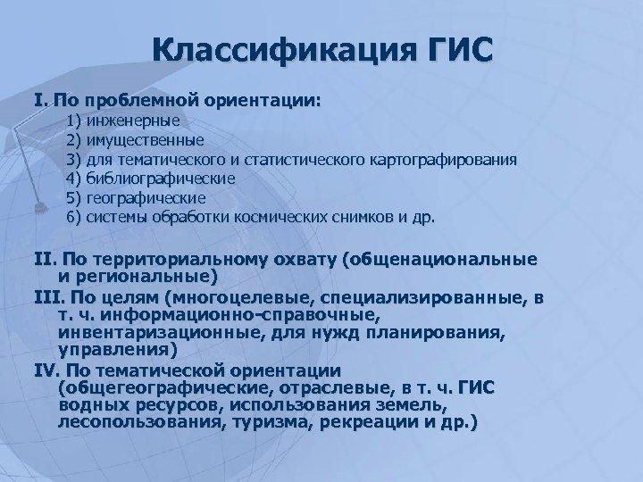 Классификация ГИС I. По проблемной ориентации: 1) инженерные 2) имущественные 3) для тематического и