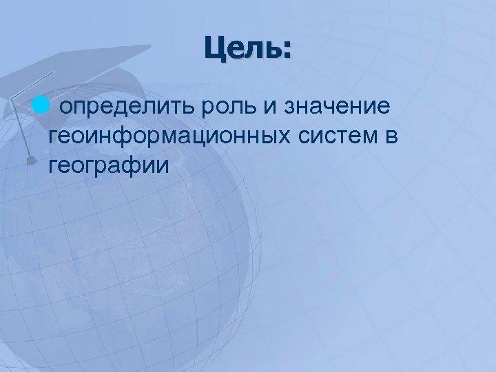 Цель: определить роль и значение геоинформационных систем в географии