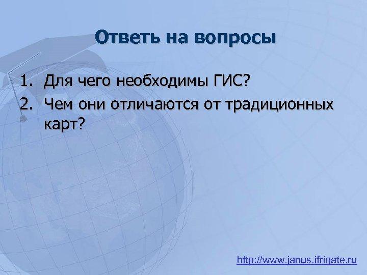 Ответь на вопросы 1. Для чего необходимы ГИС? 2. Чем они отличаются от традиционных