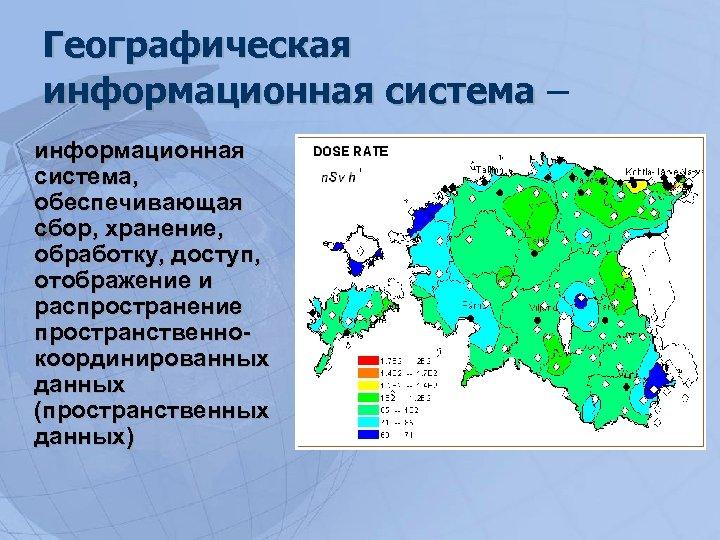 Географическая информационная система – информационная система, обеспечивающая сбор, хранение, обработку, доступ, отображение и распространение
