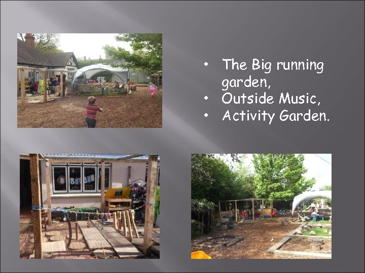 • The Big running garden, • Outside Music, • Activity Garden.