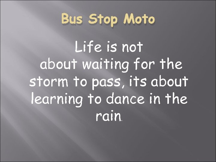 Bus Stop Moto Life is not about waiting for the storm to pass, its