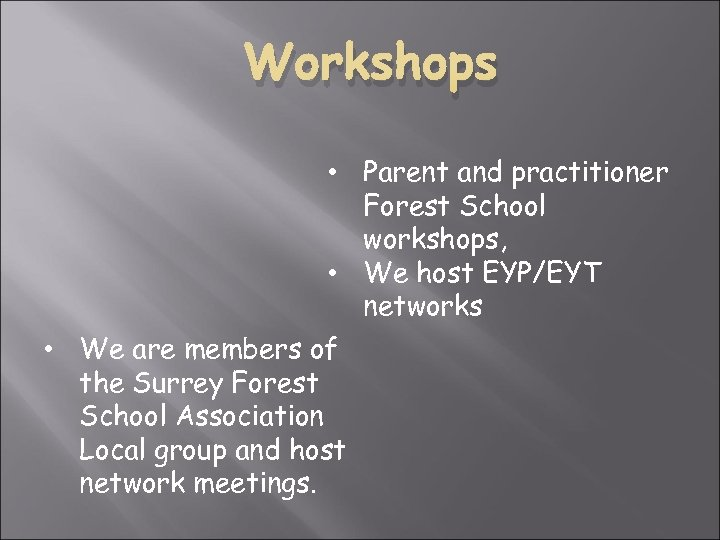Workshops • Parent and practitioner Forest School workshops, • We host EYP/EYT networks •
