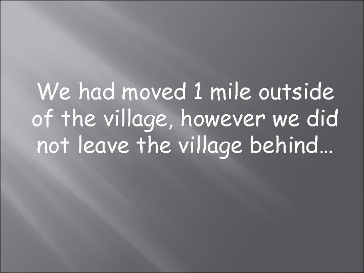 We had moved 1 mile outside of the village, however we did not leave