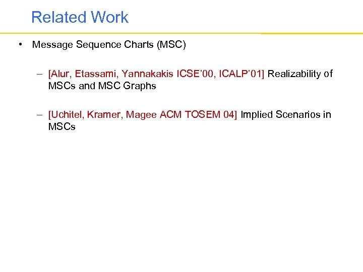 Related Work • Message Sequence Charts (MSC) – [Alur, Etassami, Yannakakis ICSE' 00, ICALP'