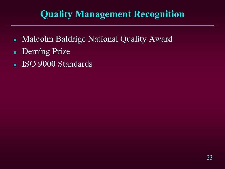 Quality Management Recognition l l l Malcolm Baldrige National Quality Award Deming Prize ISO