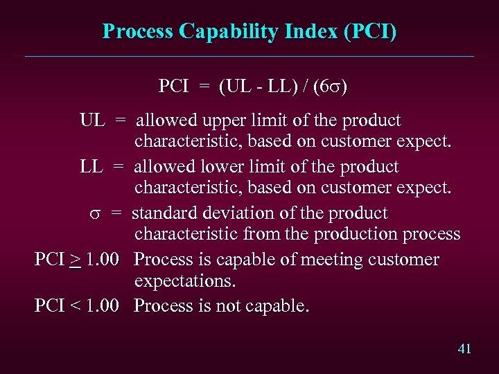 Process Capability Index (PCI) PCI = (UL - LL) / (6 s) UL =