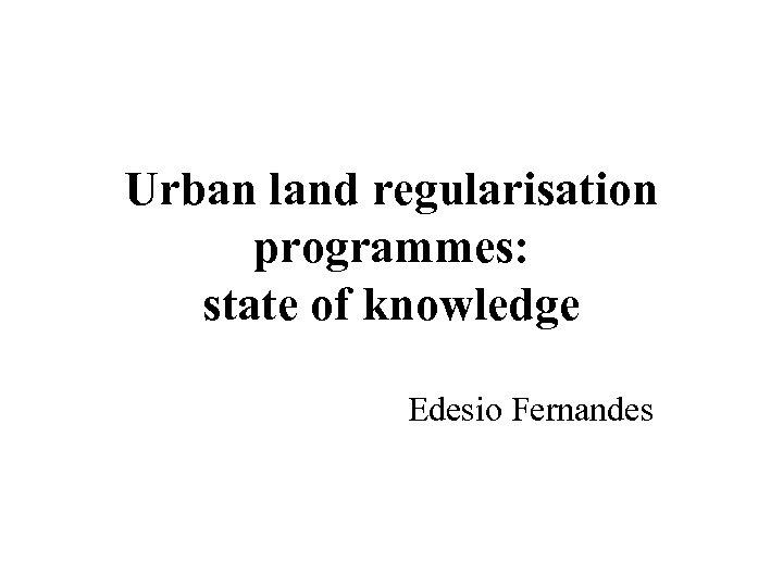 Urban land regularisation programmes: state of knowledge Edesio Fernandes