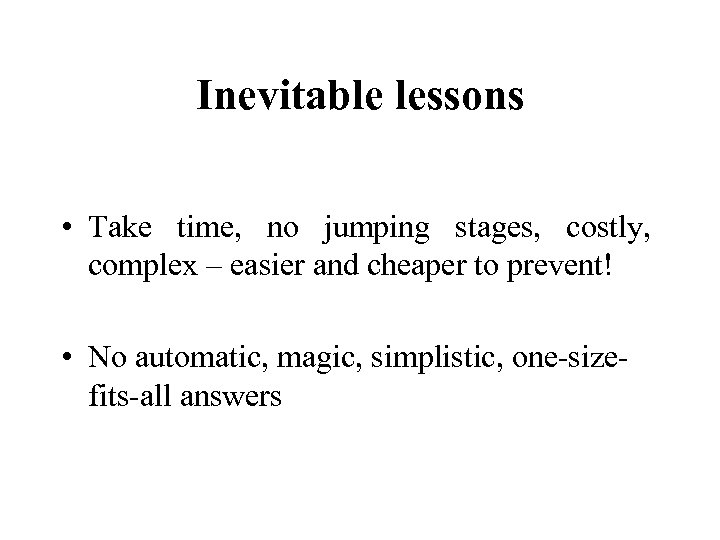 Inevitable lessons • Take time, no jumping stages, costly, complex – easier and cheaper