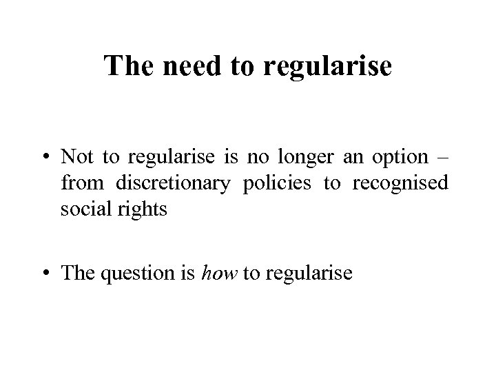The need to regularise • Not to regularise is no longer an option –