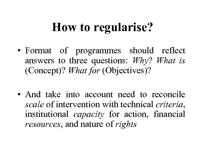 How to regularise? • Format of programmes should reflect answers to three questions: Why?