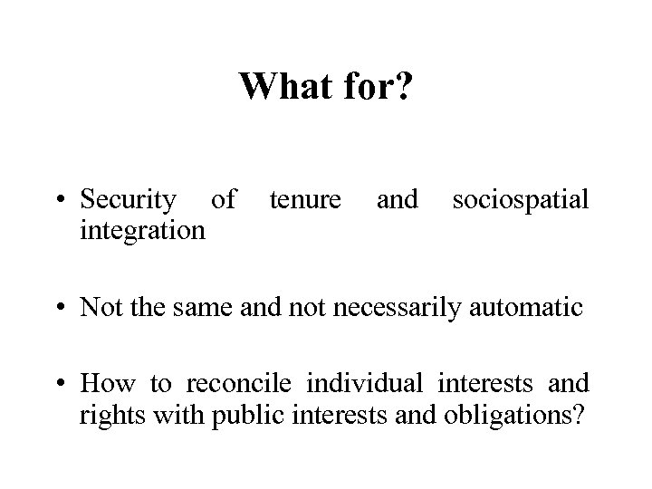 What for? • Security of tenure and sociospatial integration • Not the same and
