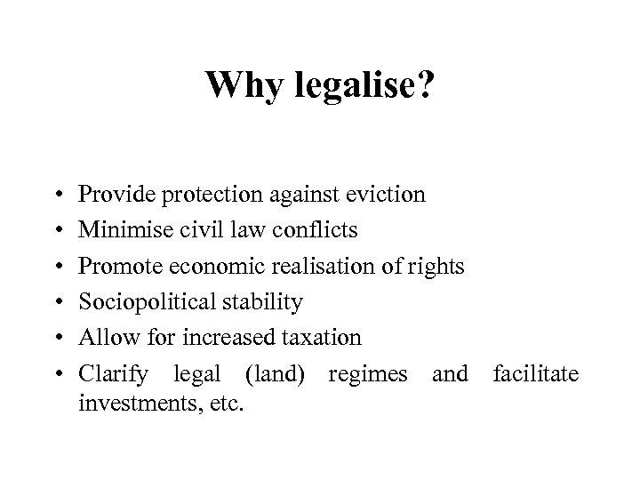 Why legalise? • • • Provide protection against eviction Minimise civil law conflicts Promote