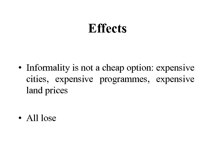 Effects • Informality is not a cheap option: expensive cities, expensive programmes, expensive land