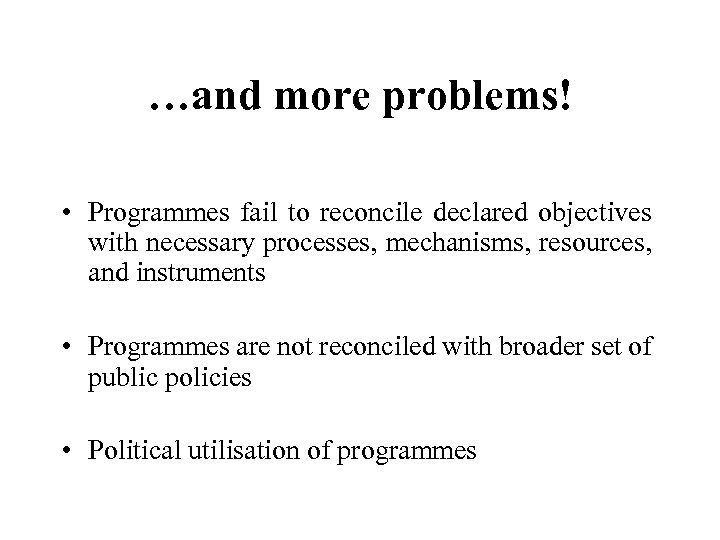 …and more problems! • Programmes fail to reconcile declared objectives with necessary processes, mechanisms,