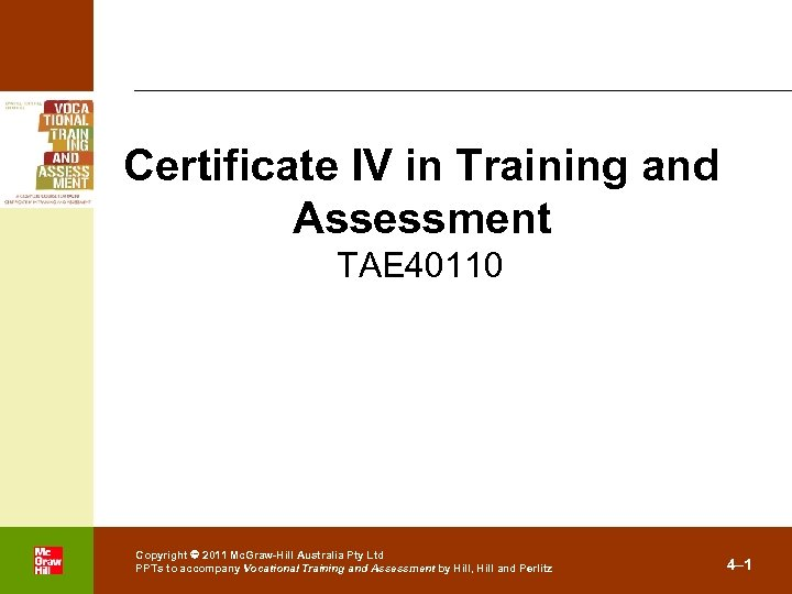 Certificate IV in Training and Assessment TAE 40110 . Copyright 2011 Mc. Graw-Hill Australia