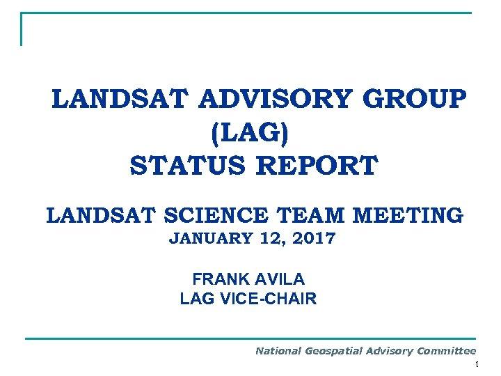 LANDSAT ADVISORY GROUP (LAG) STATUS REPORT LANDSAT SCIENCE TEAM MEETING JANUARY 12, 2017 FRANK