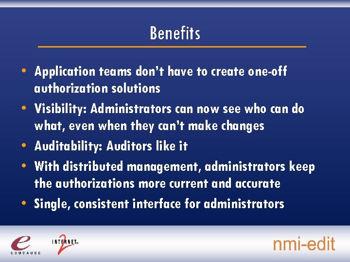 Benefits • Application teams don't have to create one-off authorization solutions • Visibility: Administrators