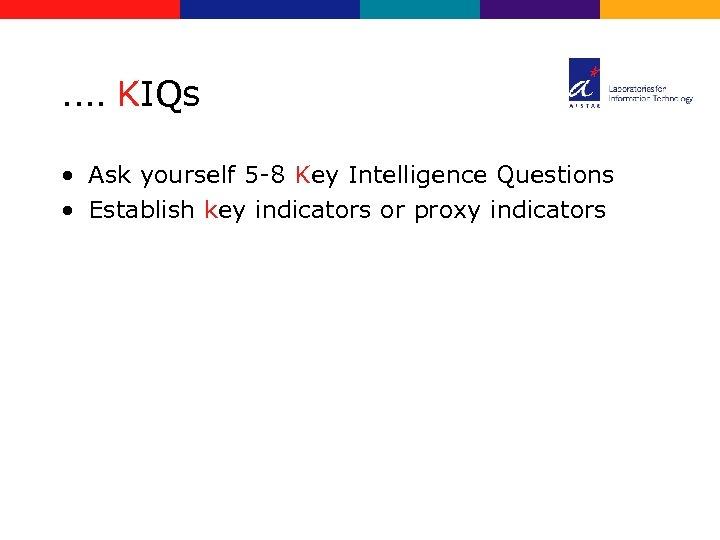 …. KIQs • Ask yourself 5 -8 Key Intelligence Questions • Establish key indicators
