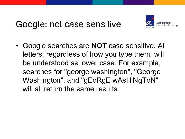 Google: not case sensitive • Google searches are NOT case sensitive. All letters, regardless