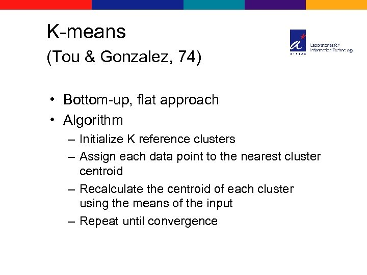 K-means (Tou & Gonzalez, 74) • Bottom-up, flat approach • Algorithm – Initialize K
