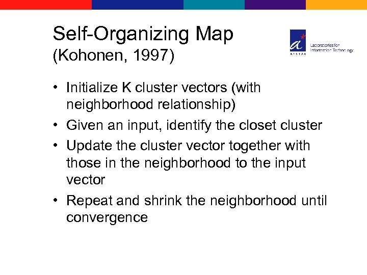 Self-Organizing Map (Kohonen, 1997) • Initialize K cluster vectors (with neighborhood relationship) • Given