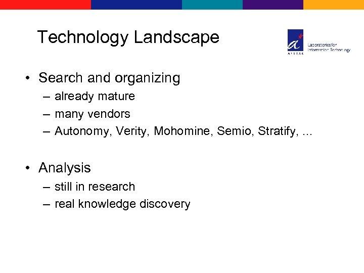 Technology Landscape • Search and organizing – already mature – many vendors – Autonomy,