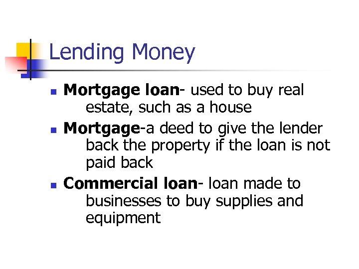 Lending Money n n n Mortgage loan- used to buy real estate, such as