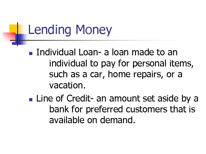 Lending Money n n Individual Loan- a loan made to an individual to pay