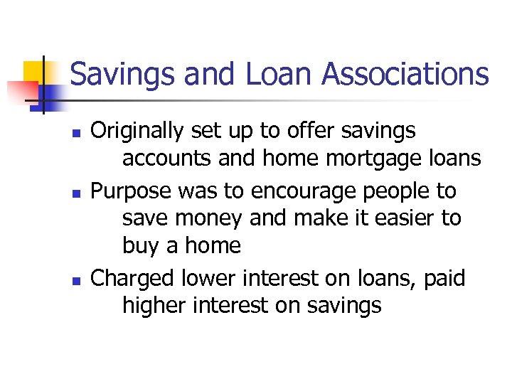 Savings and Loan Associations n n n Originally set up to offer savings accounts