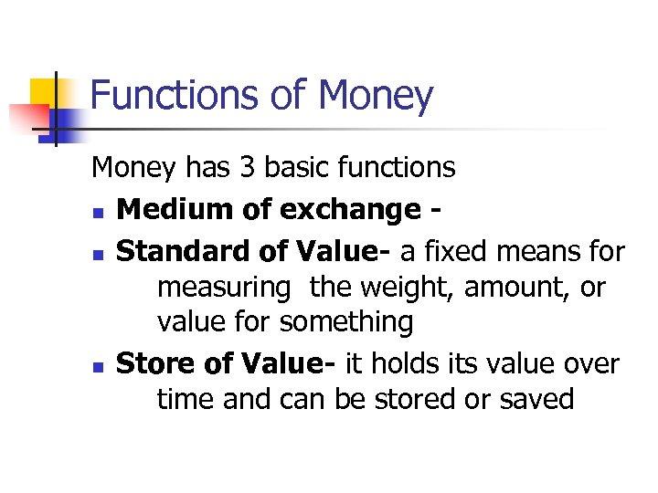 Functions of Money has 3 basic functions n Medium of exchange n Standard of