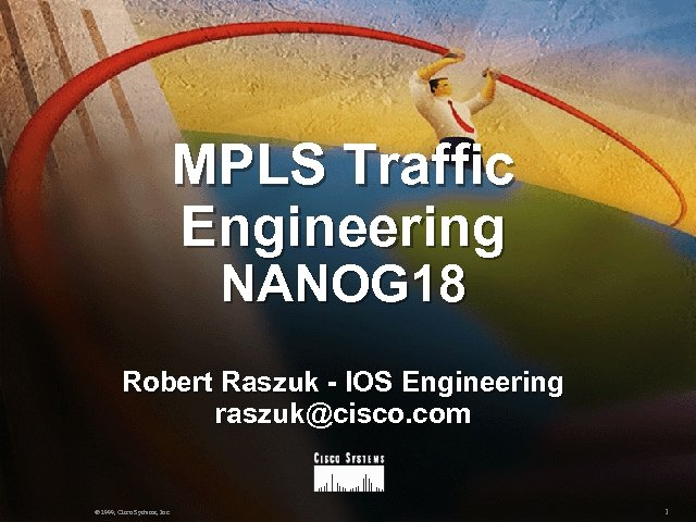 MPLS Traffic Engineering NANOG 18 Robert Raszuk - IOS Engineering raszuk@cisco. com © 1999,