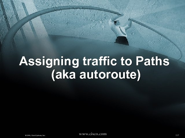 Assigning traffic to Paths (aka autoroute) © 1999, Cisco Systems, Inc. 117