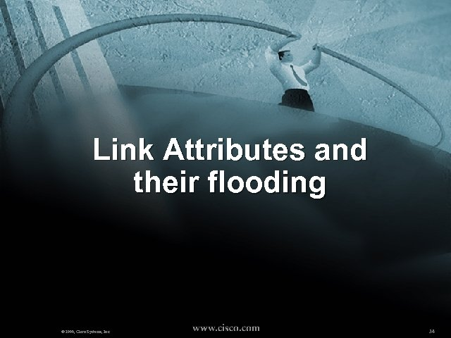 Link Attributes and their flooding © 1999, Cisco Systems, Inc. 34