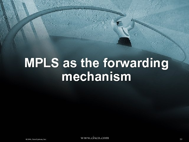 MPLS as the forwarding mechanism © 1999, Cisco Systems, Inc. 50