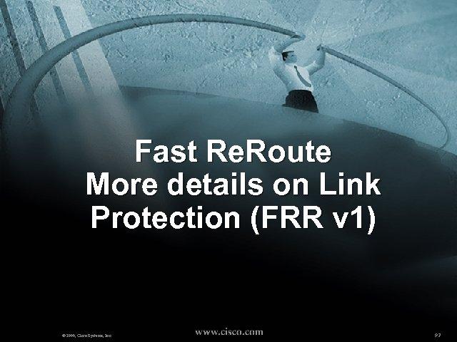 Fast Re. Route More details on Link Protection (FRR v 1) © 1999, Cisco