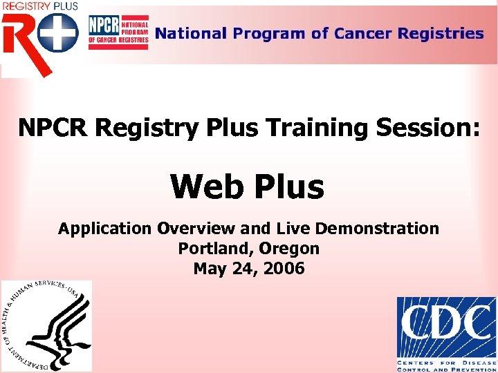 NPCR Registry Plus Training Session: Web Plus Application Overview and Live Demonstration Portland, Oregon