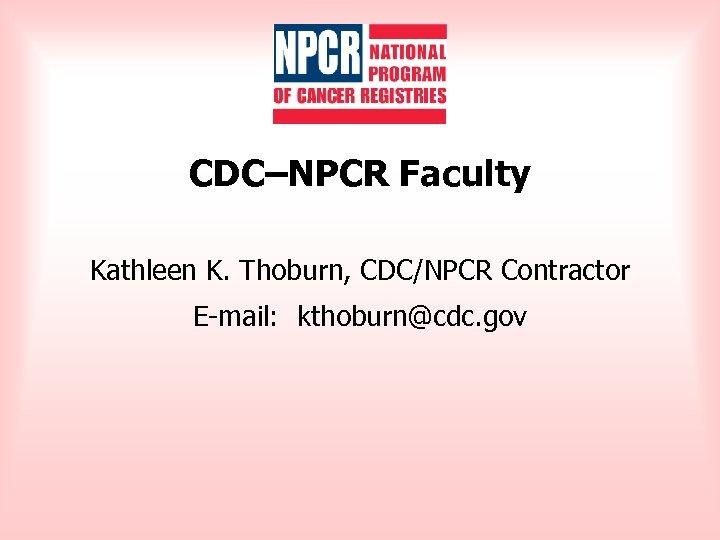 CDC–NPCR Faculty Kathleen K. Thoburn, CDC/NPCR Contractor E-mail: kthoburn@cdc. gov