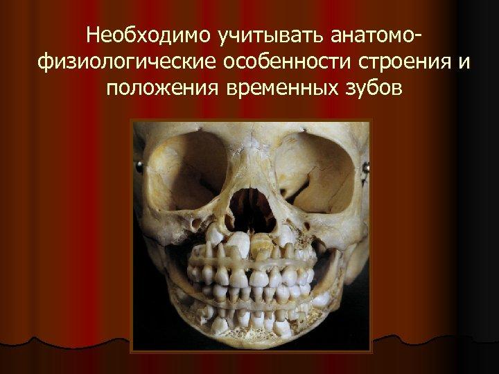 Необходимо учитывать анатомофизиологические особенности строения и положения временных зубов