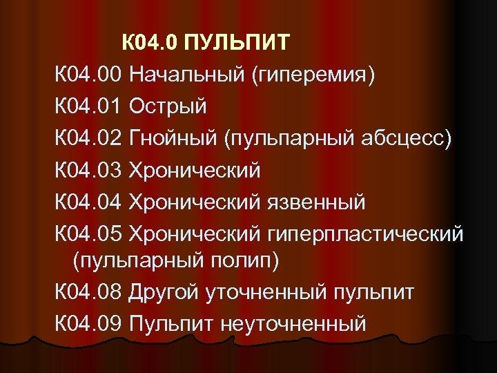 К 04. 0 ПУЛЬПИТ К 04. 00 Начальный (гиперемия) К 04. 01 Острый К