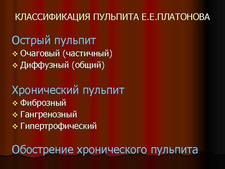 КЛАССИФИКАЦИЯ ПУЛЬПИТА Е. Е. ПЛАТОНОВА Острый пульпит v Очаговый (частичный) v Диффузный (общий) Хронический