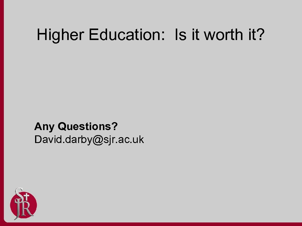 Higher Education: Is it worth it? Any Questions? David. darby@sjr. ac. uk