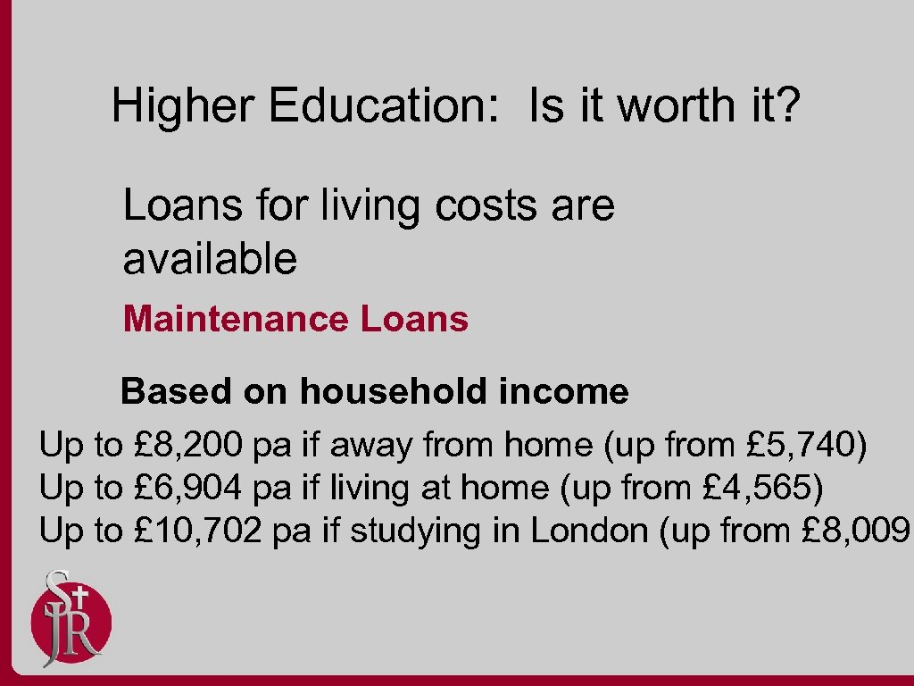 Higher Education: Is it worth it? Loans for living costs are available Maintenance Loans