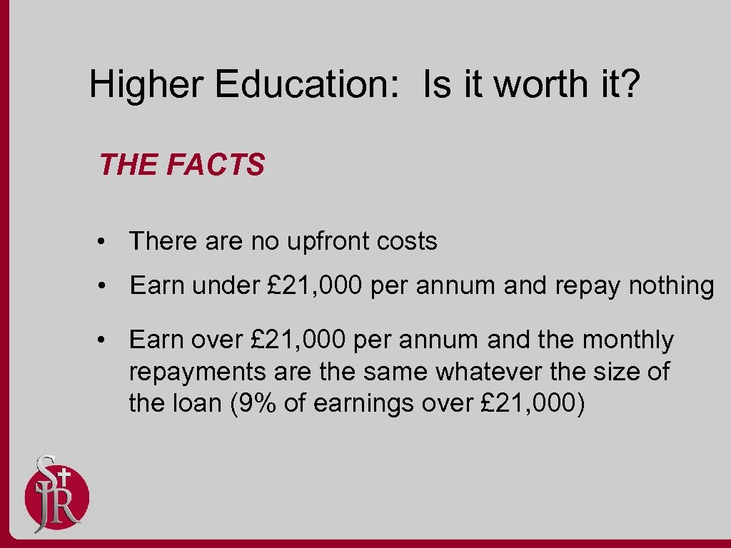 Higher Education: Is it worth it? THE FACTS • There are no upfront costs