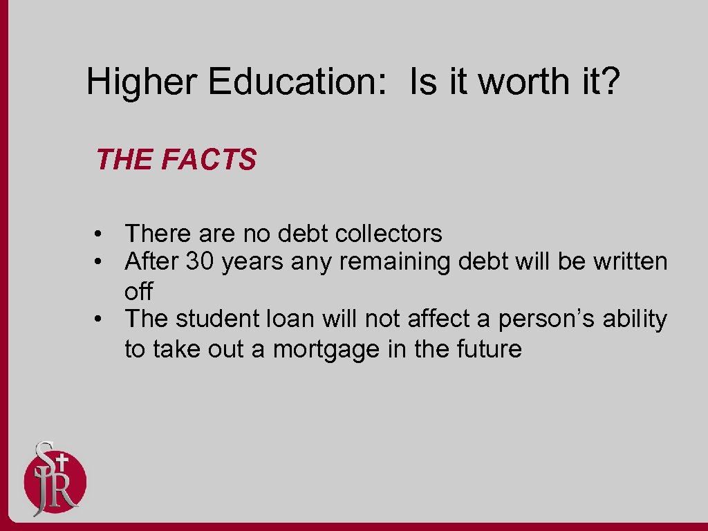 Higher Education: Is it worth it? THE FACTS • There are no debt collectors