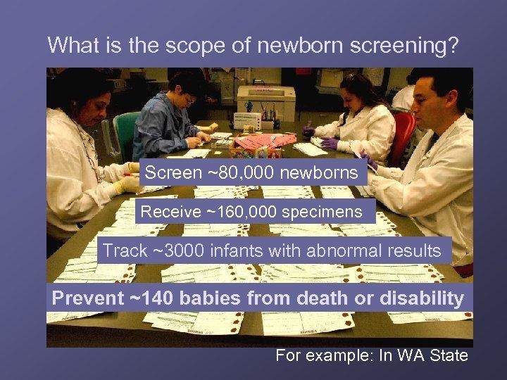 What is the scope of newborn screening? Screen ~80, 000 newborns Receive ~160, 000