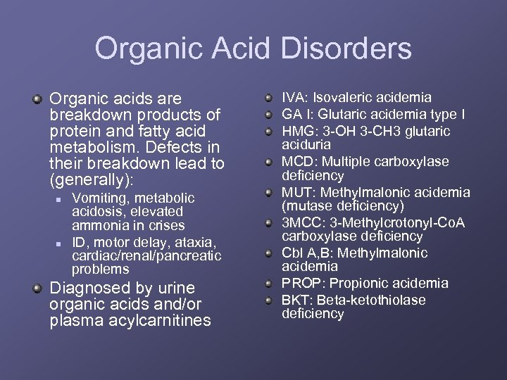 Organic Acid Disorders Organic acids are breakdown products of protein and fatty acid metabolism.