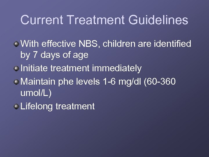 Current Treatment Guidelines With effective NBS, children are identified by 7 days of age
