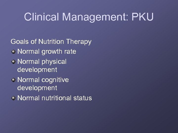 Clinical Management: PKU Goals of Nutrition Therapy Normal growth rate Normal physical development Normal