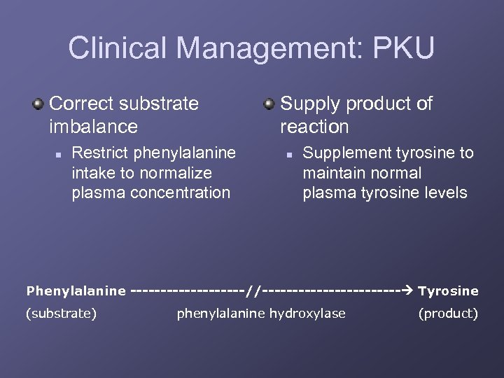 Clinical Management: PKU Correct substrate imbalance n Restrict phenylalanine intake to normalize plasma concentration